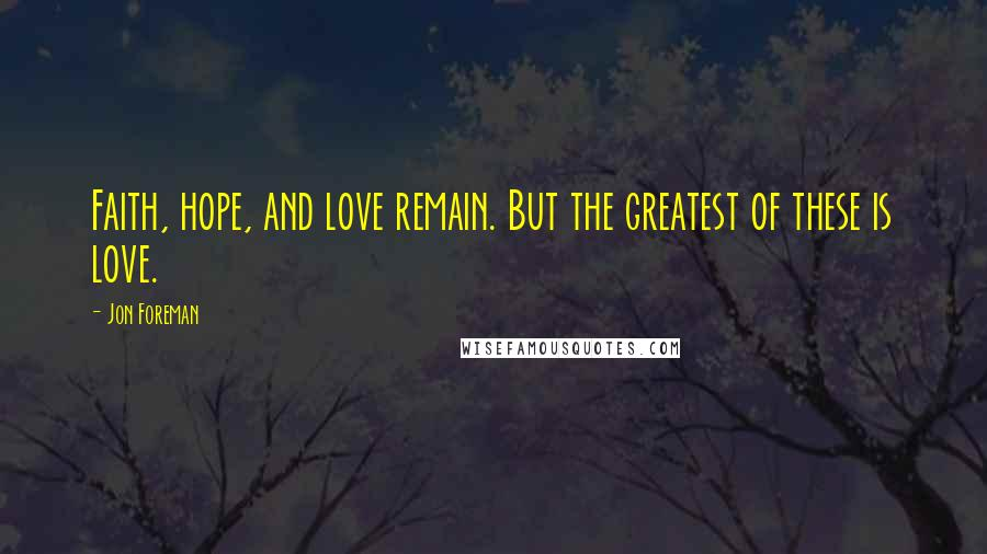 Jon Foreman quotes: Faith, hope, and love remain. But the greatest of these is love.