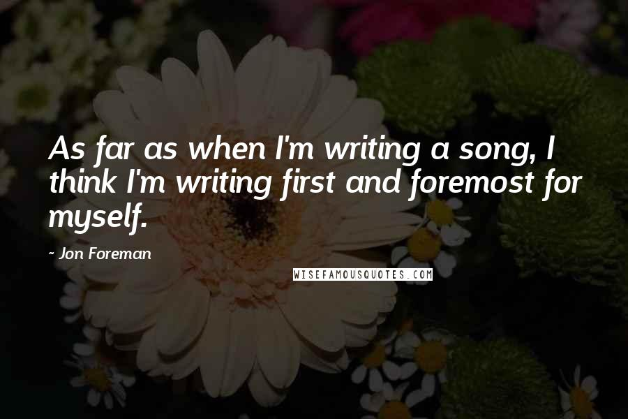 Jon Foreman quotes: As far as when I'm writing a song, I think I'm writing first and foremost for myself.