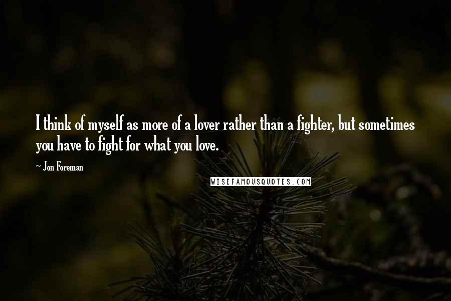 Jon Foreman quotes: I think of myself as more of a lover rather than a fighter, but sometimes you have to fight for what you love.