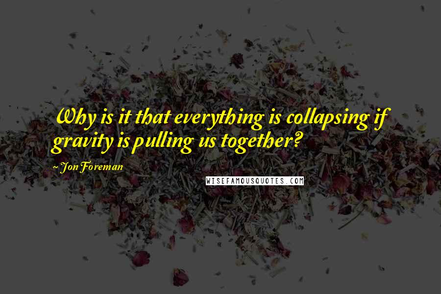 Jon Foreman quotes: Why is it that everything is collapsing if gravity is pulling us together?