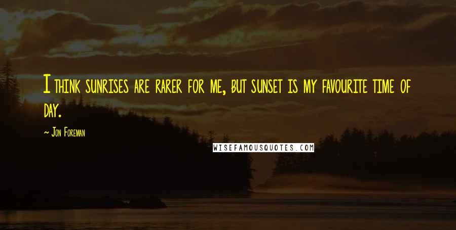 Jon Foreman quotes: I think sunrises are rarer for me, but sunset is my favourite time of day.