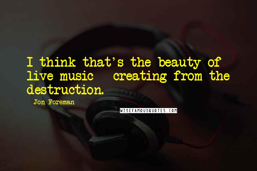 Jon Foreman quotes: I think that's the beauty of live music - creating from the destruction.