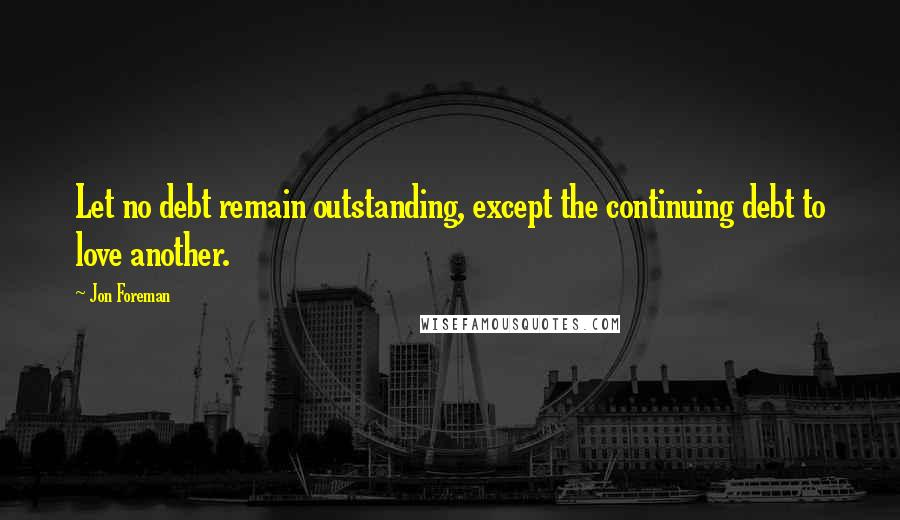 Jon Foreman quotes: Let no debt remain outstanding, except the continuing debt to love another.