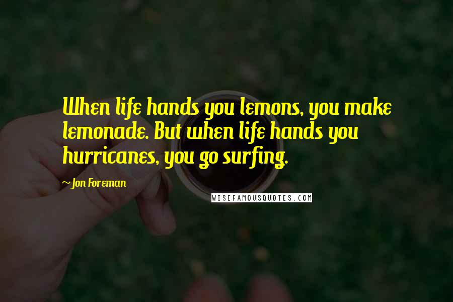 Jon Foreman quotes: When life hands you lemons, you make lemonade. But when life hands you hurricanes, you go surfing.