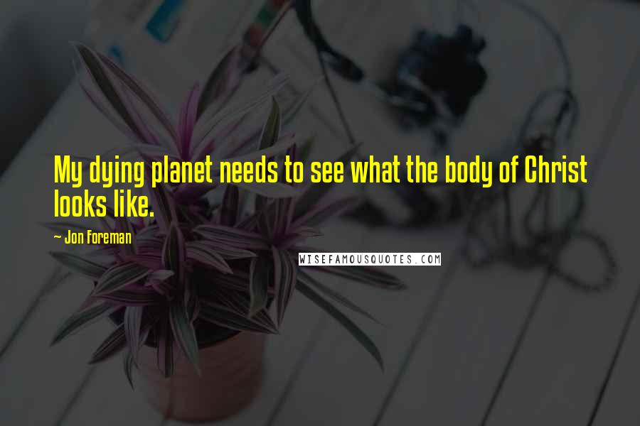 Jon Foreman quotes: My dying planet needs to see what the body of Christ looks like.