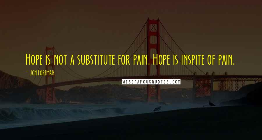 Jon Foreman quotes: Hope is not a substitute for pain. Hope is inspite of pain.