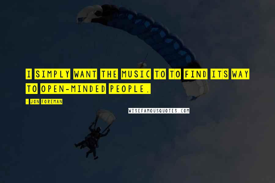 Jon Foreman quotes: I simply want the music to to find its way to open-minded people.