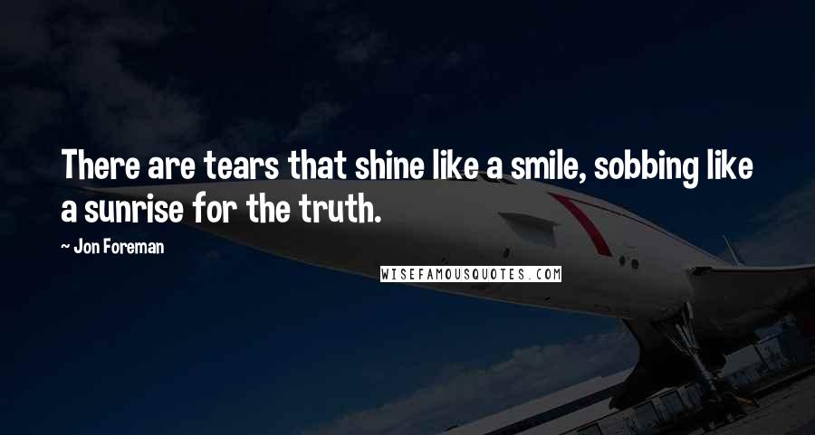 Jon Foreman quotes: There are tears that shine like a smile, sobbing like a sunrise for the truth.