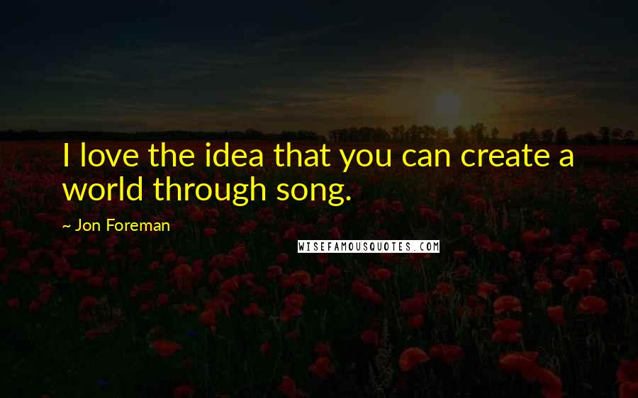 Jon Foreman quotes: I love the idea that you can create a world through song.