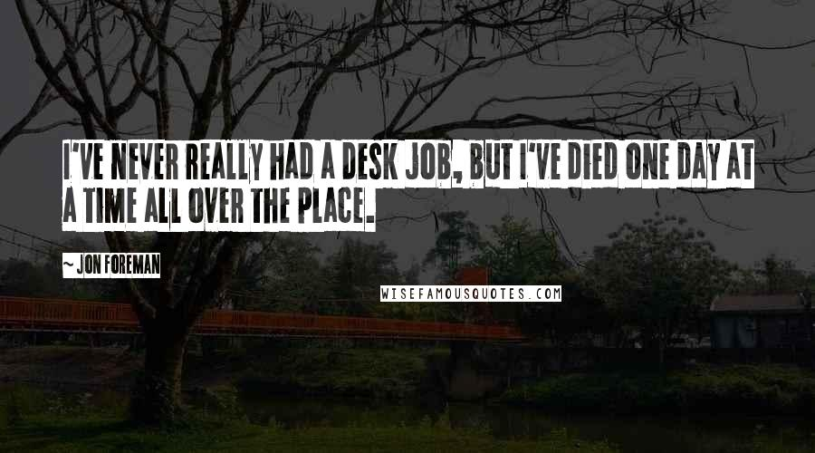 Jon Foreman quotes: I've never really had a desk job, but I've died one day at a time all over the place.