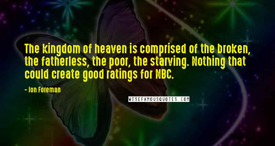 Jon Foreman quotes: The kingdom of heaven is comprised of the broken, the fatherless, the poor, the starving. Nothing that could create good ratings for NBC.