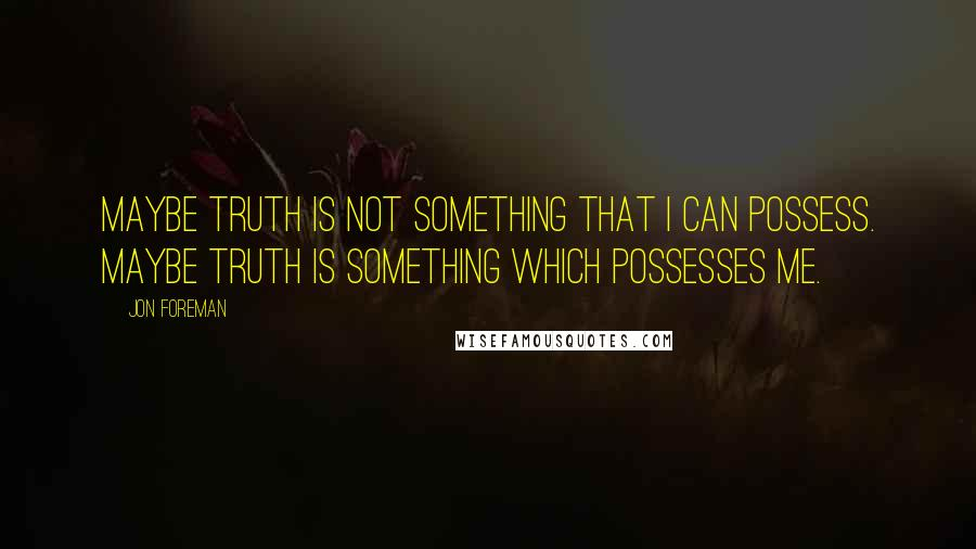 Jon Foreman quotes: Maybe truth is not something that I can possess. Maybe truth is something which possesses me.