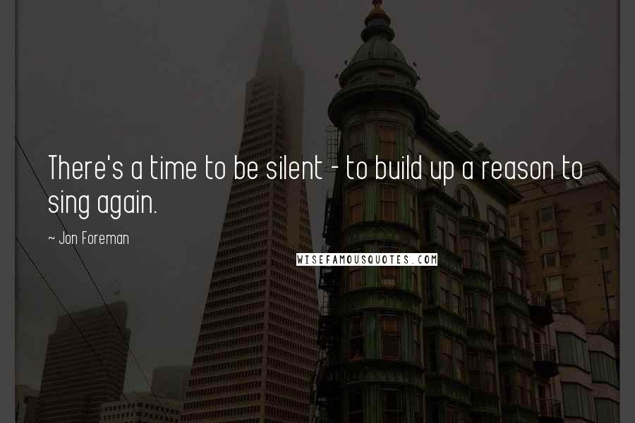 Jon Foreman quotes: There's a time to be silent - to build up a reason to sing again.