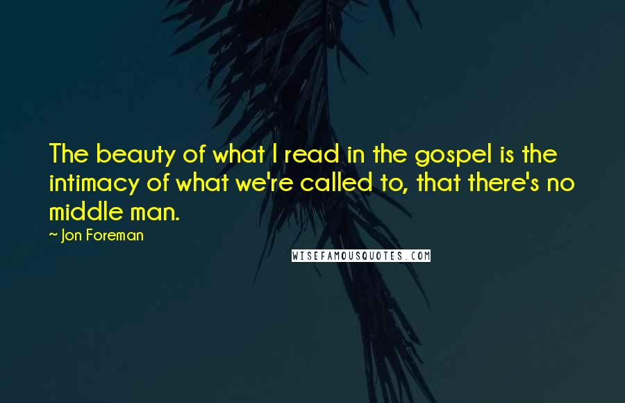 Jon Foreman quotes: The beauty of what I read in the gospel is the intimacy of what we're called to, that there's no middle man.