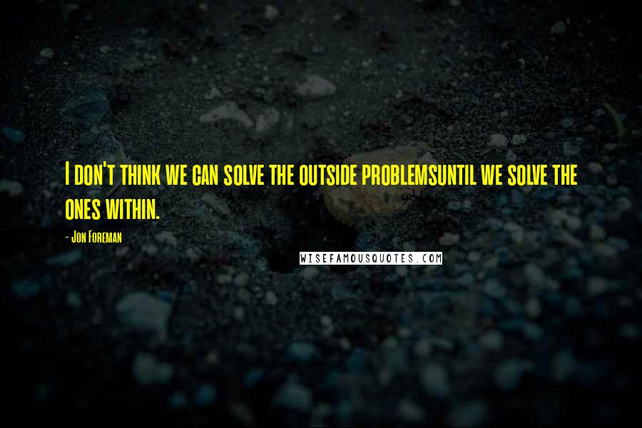 Jon Foreman quotes: I don't think we can solve the outside problemsuntil we solve the ones within.