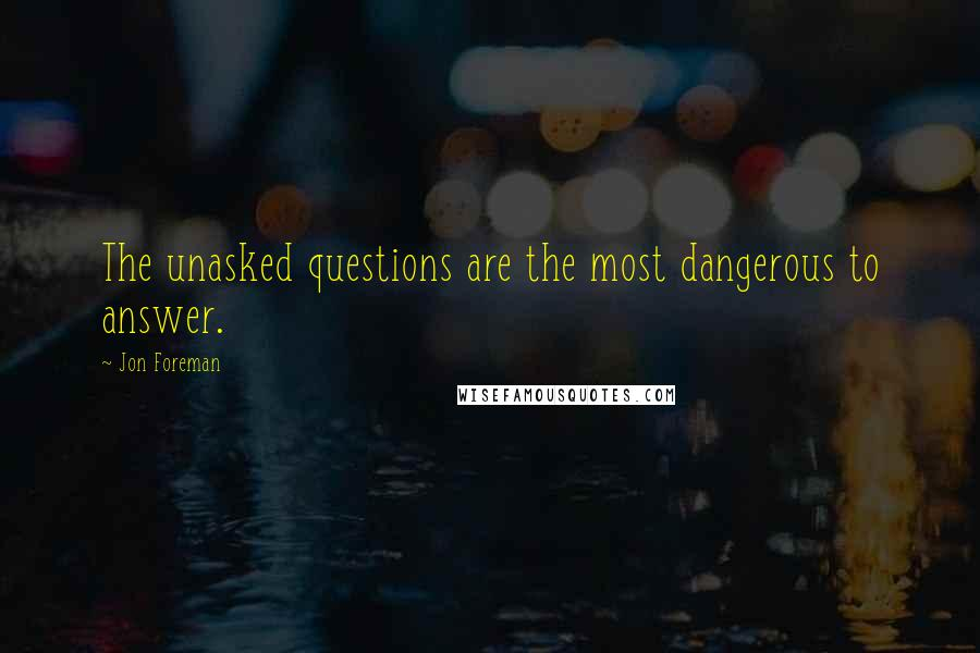 Jon Foreman quotes: The unasked questions are the most dangerous to answer.