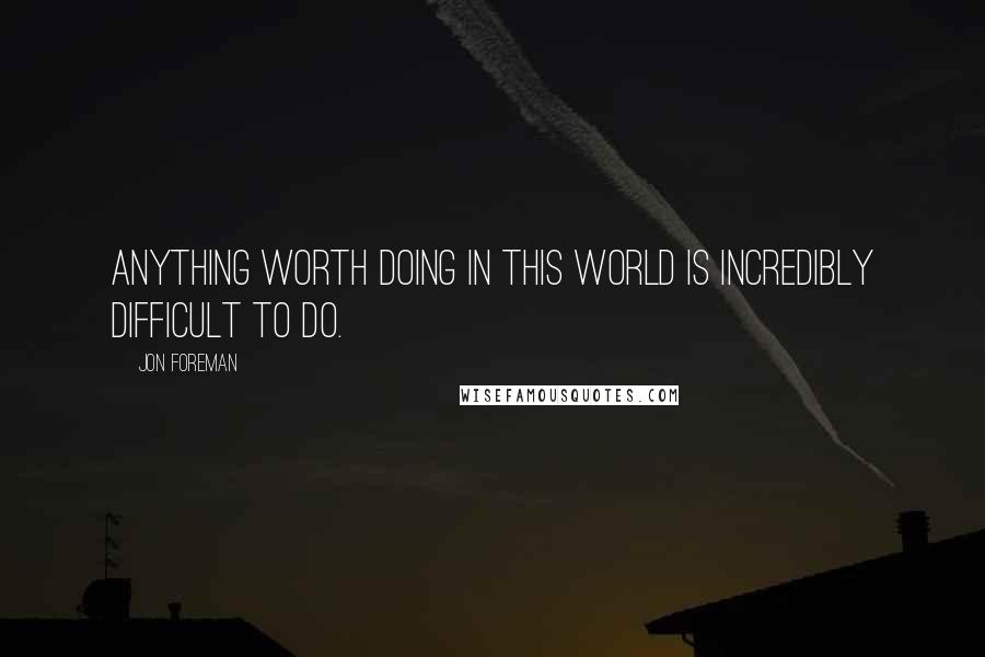 Jon Foreman quotes: Anything worth doing in this world is incredibly difficult to do.