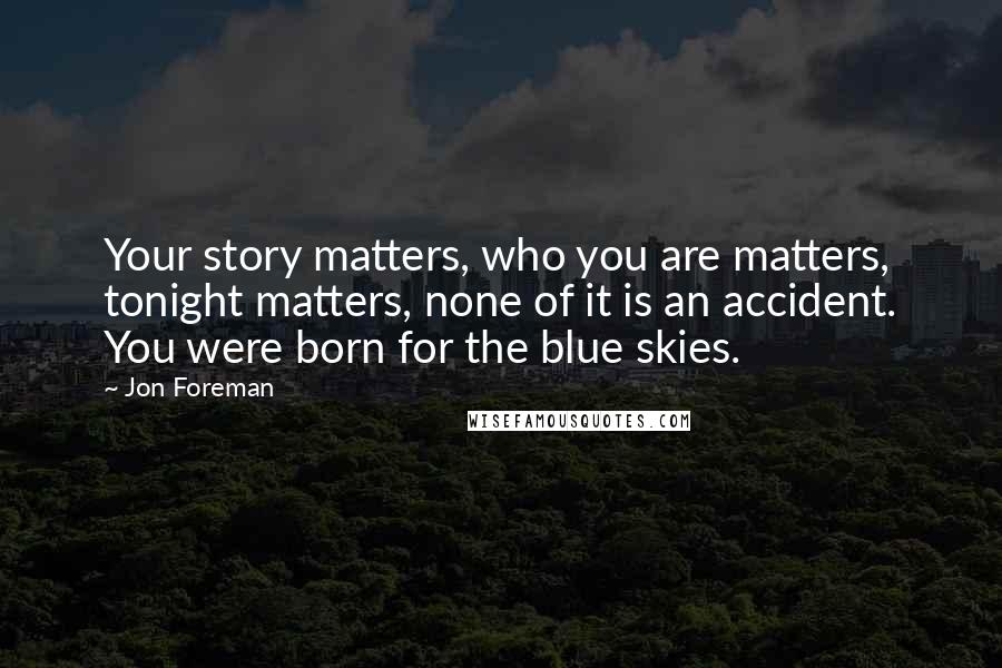 Jon Foreman quotes: Your story matters, who you are matters, tonight matters, none of it is an accident. You were born for the blue skies.