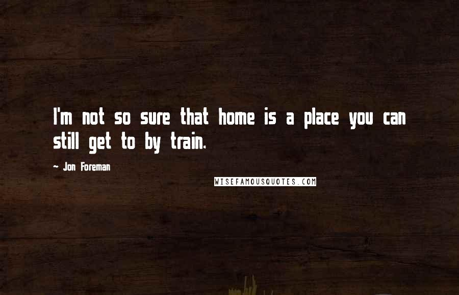 Jon Foreman quotes: I'm not so sure that home is a place you can still get to by train.