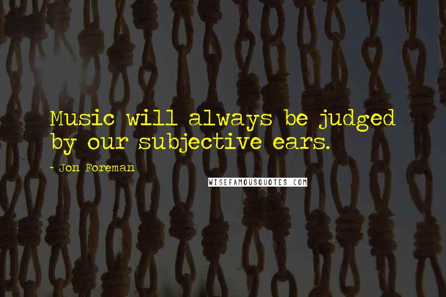 Jon Foreman quotes: Music will always be judged by our subjective ears.