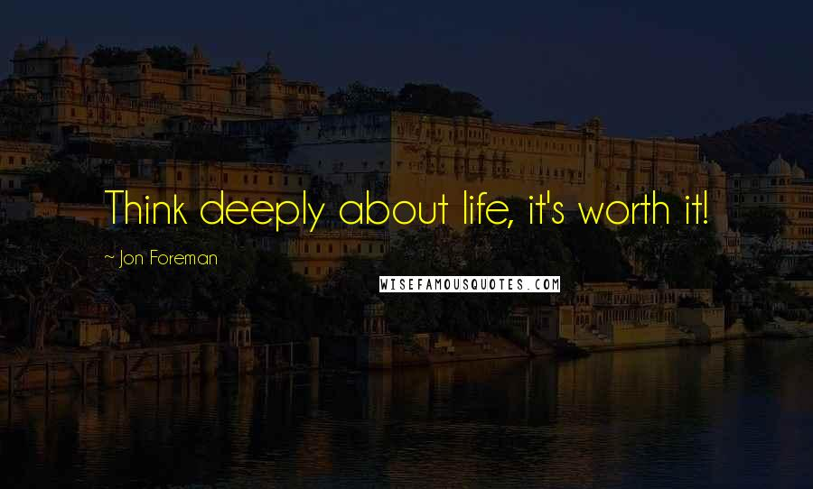 Jon Foreman quotes: Think deeply about life, it's worth it!