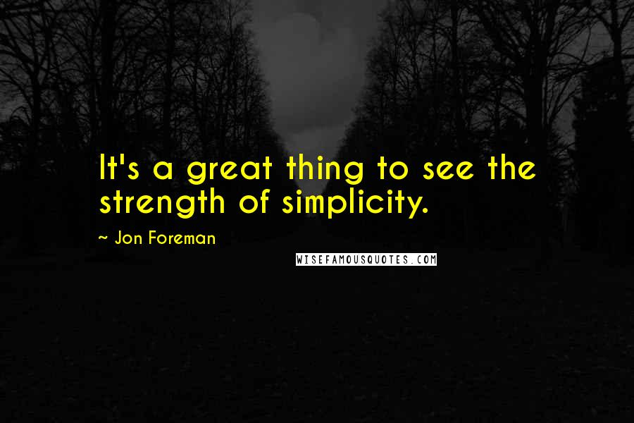 Jon Foreman quotes: It's a great thing to see the strength of simplicity.