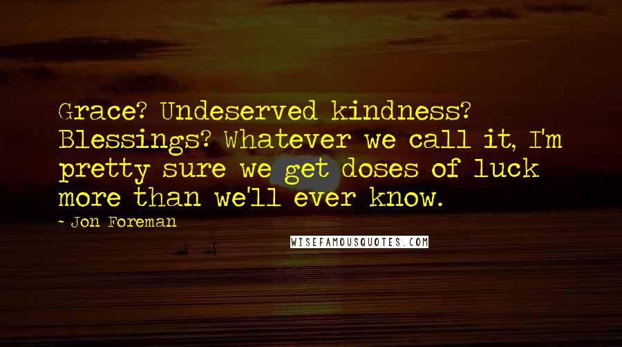 Jon Foreman quotes: Grace? Undeserved kindness? Blessings? Whatever we call it, I'm pretty sure we get doses of luck more than we'll ever know.