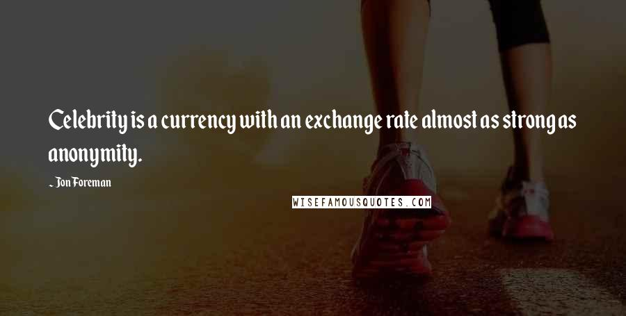 Jon Foreman quotes: Celebrity is a currency with an exchange rate almost as strong as anonymity.