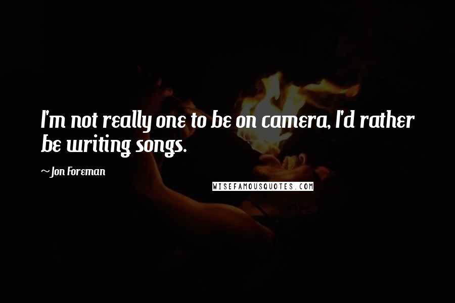 Jon Foreman quotes: I'm not really one to be on camera, I'd rather be writing songs.