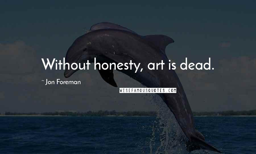Jon Foreman quotes: Without honesty, art is dead.