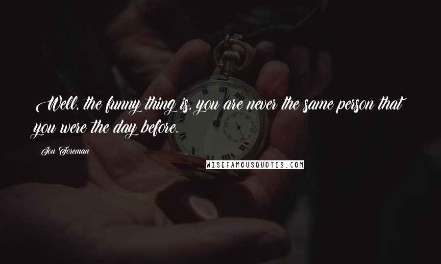 Jon Foreman quotes: Well, the funny thing is, you are never the same person that you were the day before.