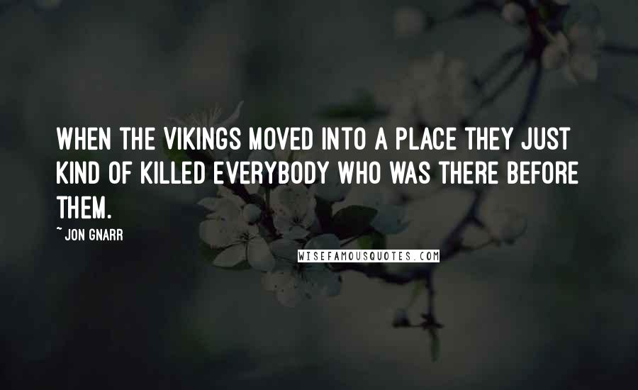Jon Gnarr quotes: When the Vikings moved into a place they just kind of killed everybody who was there before them.