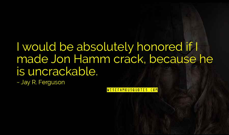 Jon Hamm Quotes By Jay R. Ferguson: I would be absolutely honored if I made