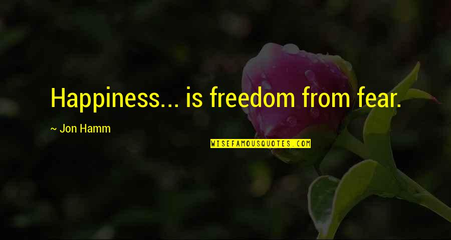 Jon Hamm Quotes By Jon Hamm: Happiness... is freedom from fear.