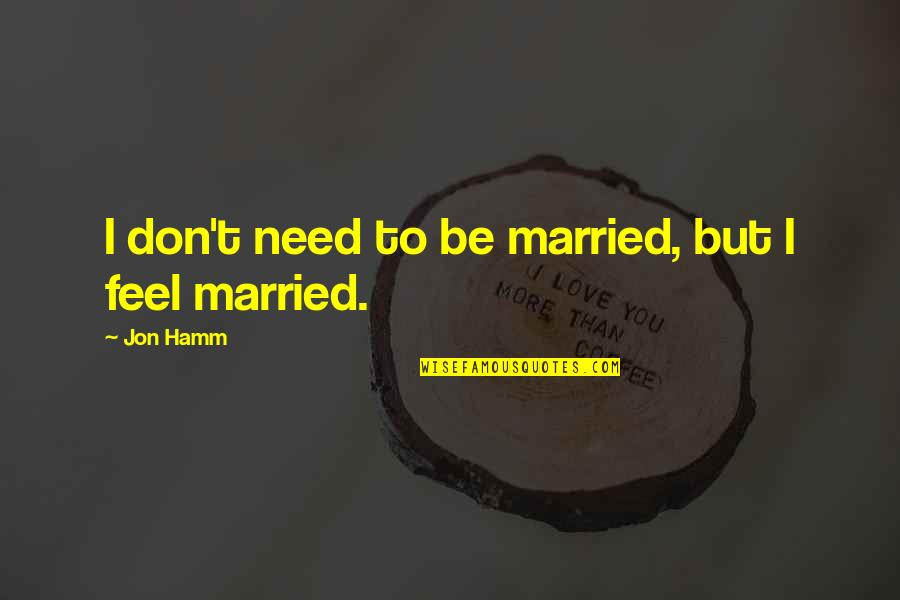 Jon Hamm Quotes By Jon Hamm: I don't need to be married, but I