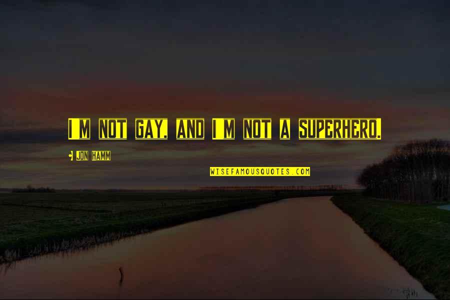 Jon Hamm Quotes By Jon Hamm: I'm not gay, and I'm not a superhero.