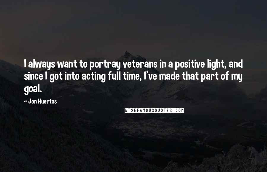 Jon Huertas quotes: I always want to portray veterans in a positive light, and since I got into acting full time, I've made that part of my goal.
