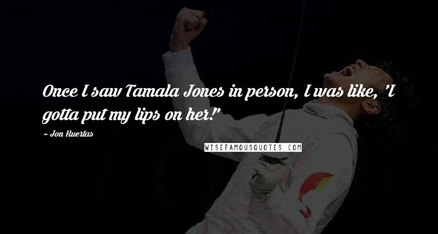 Jon Huertas quotes: Once I saw Tamala Jones in person, I was like, 'I gotta put my lips on her!'