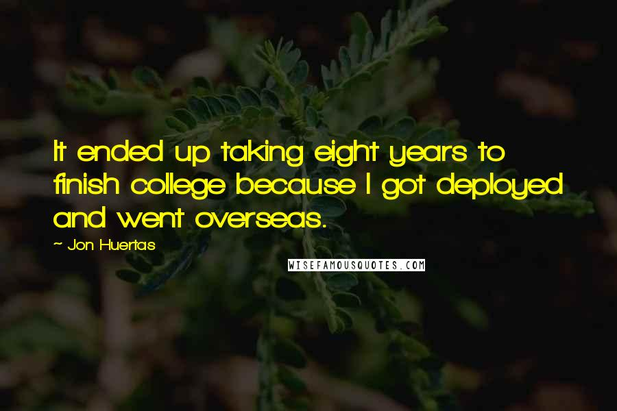 Jon Huertas quotes: It ended up taking eight years to finish college because I got deployed and went overseas.