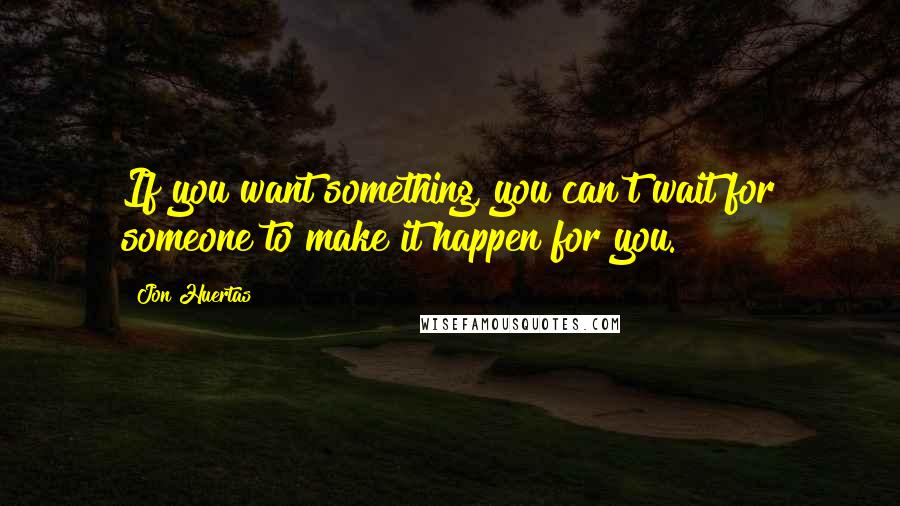 Jon Huertas quotes: If you want something, you can't wait for someone to make it happen for you.