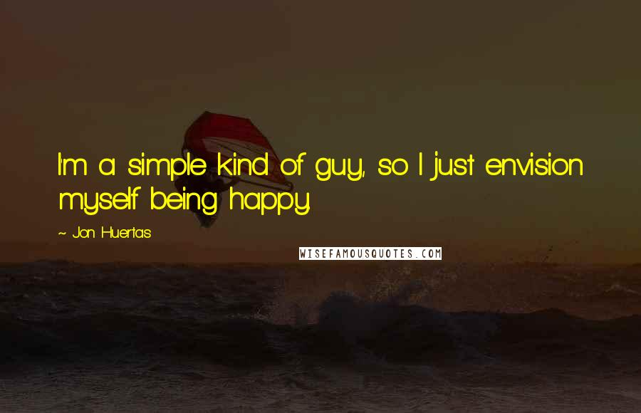 Jon Huertas quotes: I'm a simple kind of guy, so I just envision myself being happy.