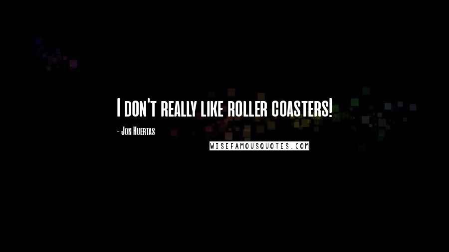 Jon Huertas quotes: I don't really like roller coasters!