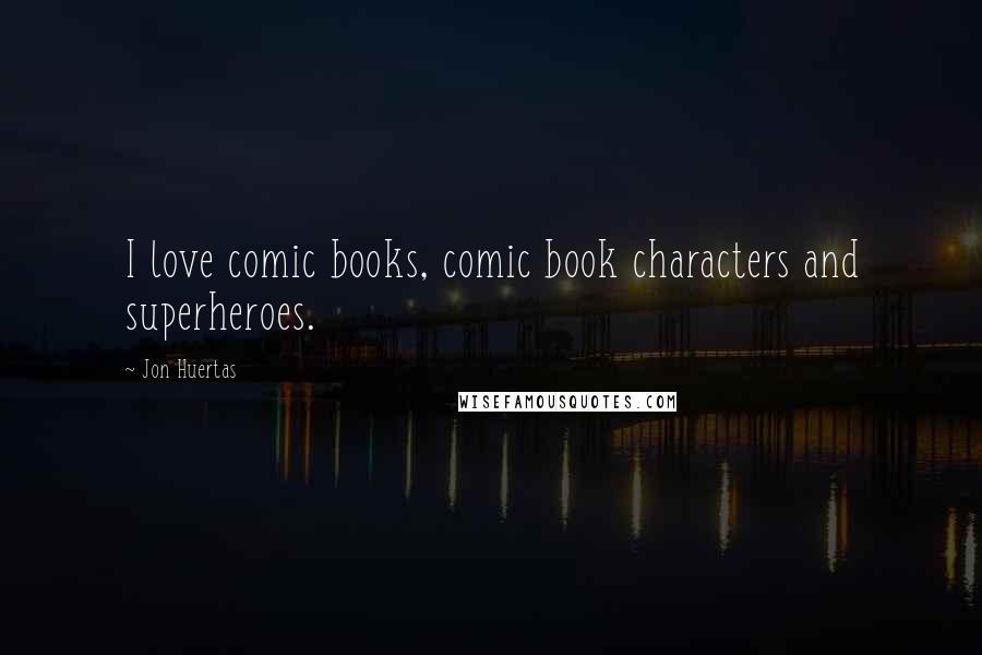 Jon Huertas quotes: I love comic books, comic book characters and superheroes.