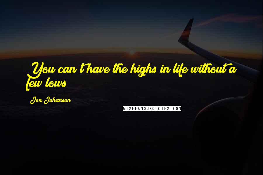 Jon Johanson quotes: You can't have the highs in life without a few lows