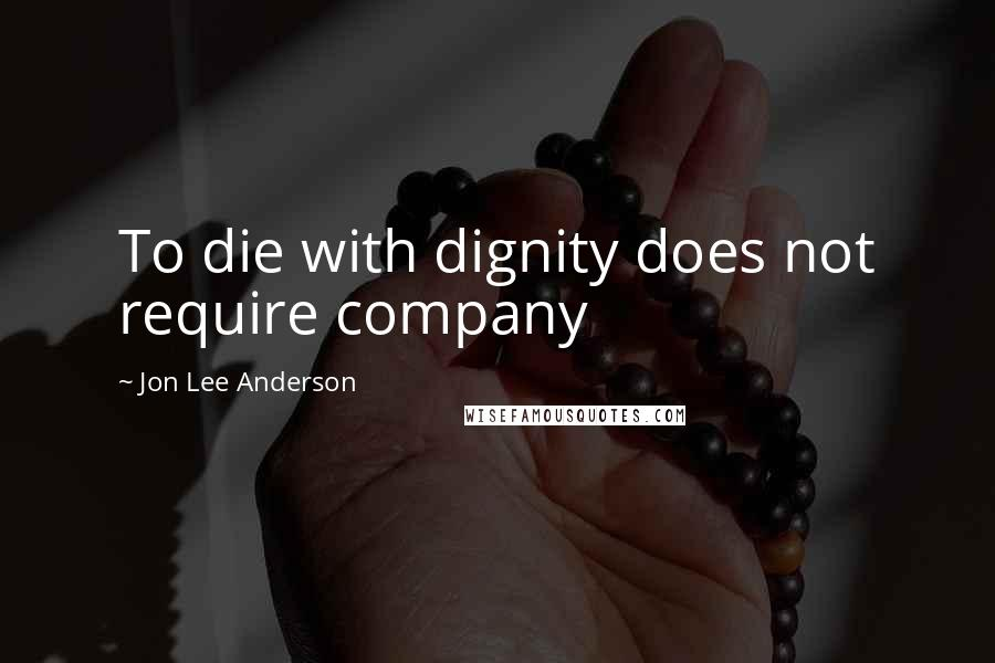 Jon Lee Anderson quotes: To die with dignity does not require company