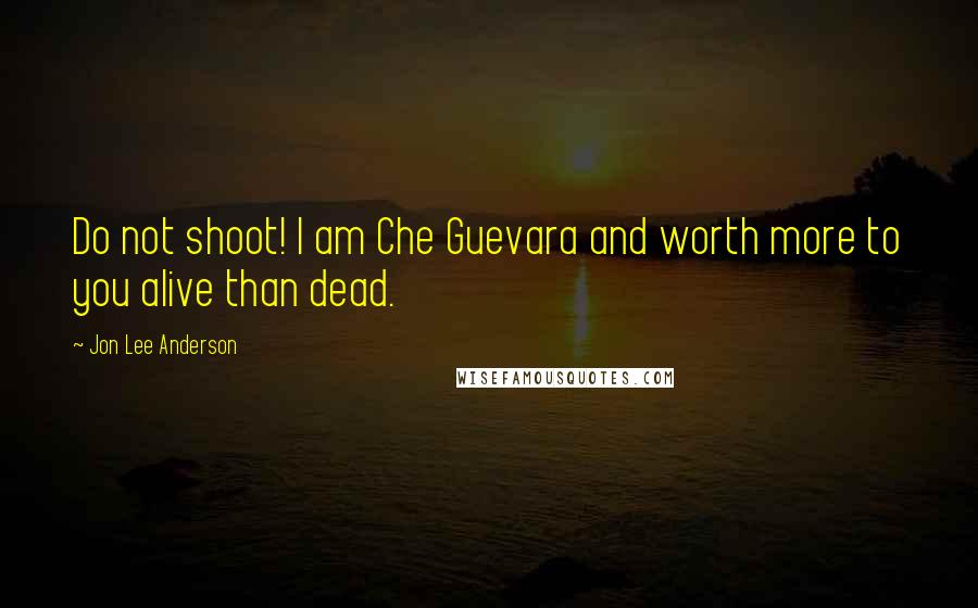 Jon Lee Anderson quotes: Do not shoot! I am Che Guevara and worth more to you alive than dead.
