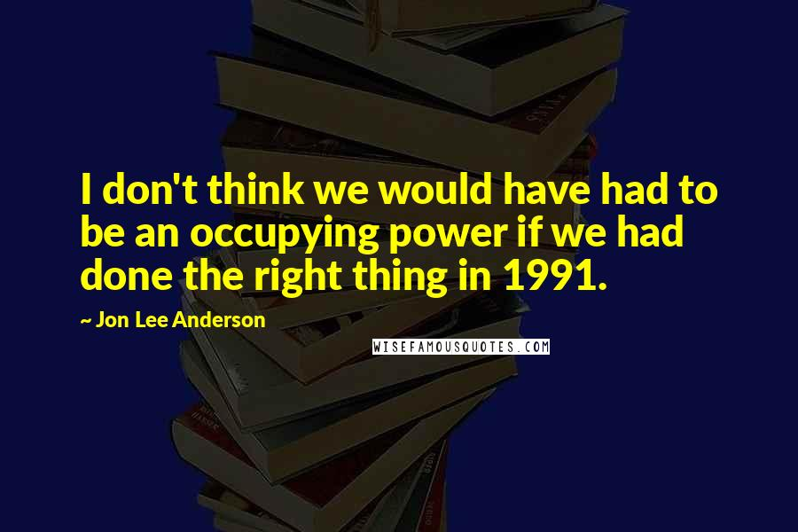 Jon Lee Anderson quotes: I don't think we would have had to be an occupying power if we had done the right thing in 1991.