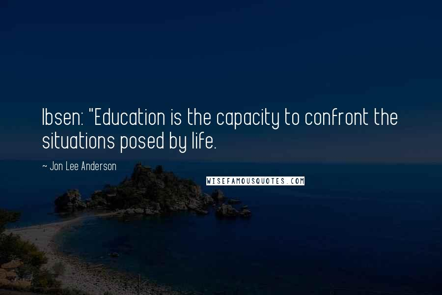 "Jon Lee Anderson quotes: Ibsen: ""Education is the capacity to confront the situations posed by life."