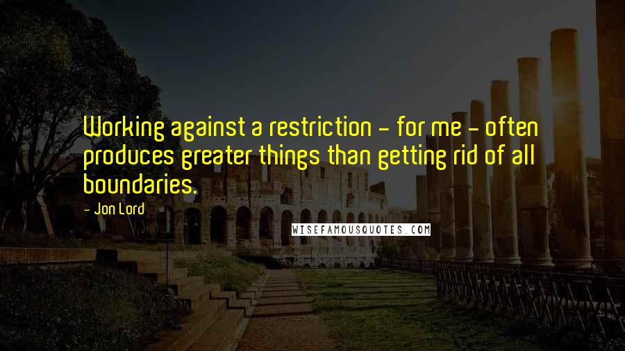 Jon Lord quotes: Working against a restriction - for me - often produces greater things than getting rid of all boundaries.