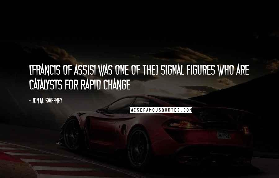 Jon M. Sweeney quotes: [Francis of Assisi was one of the] signal figures who are catalysts for rapid change